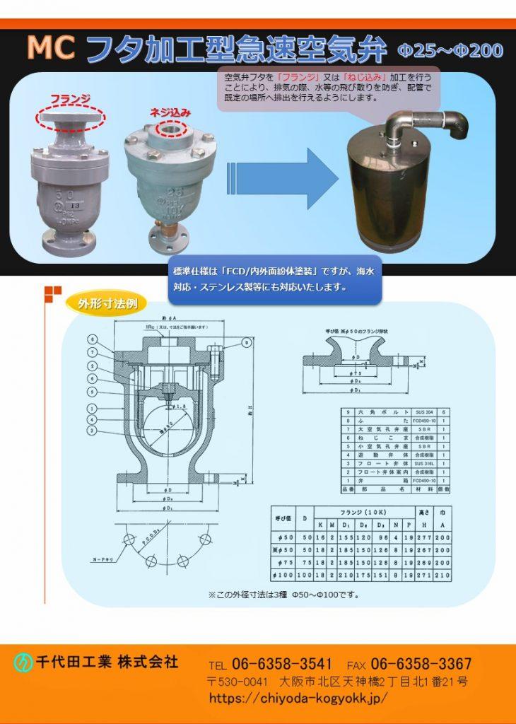 MC フタ加工型 急速空気弁 Φ25~Φ200 空気弁のフタを「フランジ」又は「ねじ込み」加工を行うことにより排気の際、水等の飛び散りを防止し配管を通じて所定の場所への排出を行うようにします。 Φ25~Φ200 FCD・内外面紛体塗装が標準製品ですが、海水対応・特殊塗装等、御要望に対応いたします。