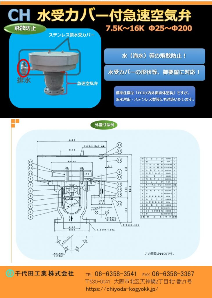 CH 水受カバー付き 急速空気弁 Φ50~Φ200 急速空気弁本体:FCD・内外面粉体塗装(標準) 水受カバー:ステンレス製 SUS 304 (標準) 7.5K(2種)~16K(4種) 空気弁カバーを水受タイプに変更した製品です。水受カバー付空気弁にすることにより排気の際、水等の飛び散りを防止し排水口に配管等を接続し、所定の場所へ排水を行うことが可能です。 水受カバーの形状等、御要望に対応いたします。